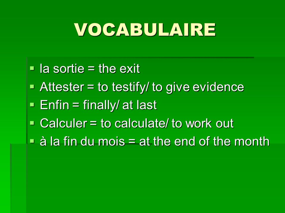 VOCABULAIRE la sortie = the exit la sortie = the exit Attester = to testify/ to give evidence Attester = to testify/ to give evidence Enfin = finally/ at last Enfin = finally/ at last Calculer = to calculate/ to work out Calculer = to calculate/ to work out à la fin du mois = at the end of the month à la fin du mois = at the end of the month