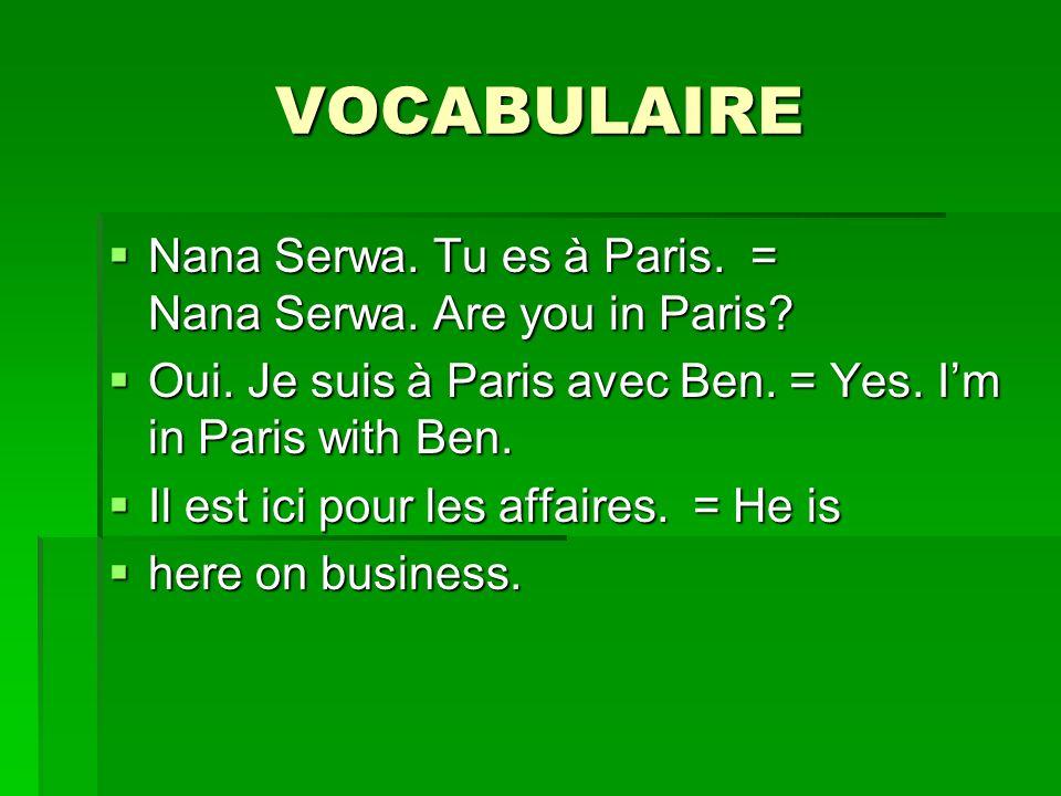 VOCABULAIRE Nana Serwa. Tu es à Paris. = Nana Serwa. Are you in Paris? Nana Serwa. Tu es à Paris. = Nana Serwa. Are you in Paris? Oui. Je suis à Paris