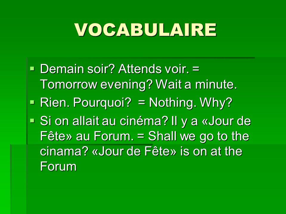 VOCABULAIRE Demain soir? Attends voir. = Tomorrow evening? Wait a minute. Demain soir? Attends voir. = Tomorrow evening? Wait a minute. Rien. Pourquoi
