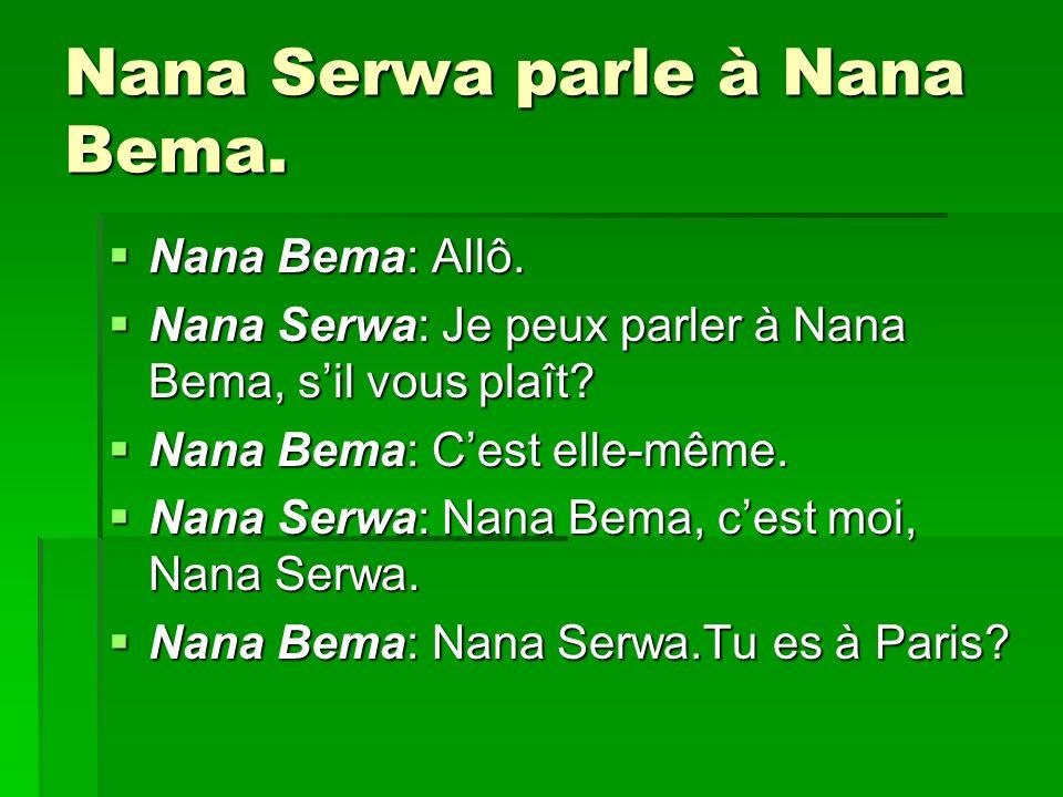 Nana Serwa parle à Nana Bema. Nana Bema: Allô. Nana Bema: Allô. Nana Serwa: Je peux parler à Nana Bema, sil vous plaît? Nana Serwa: Je peux parler à N
