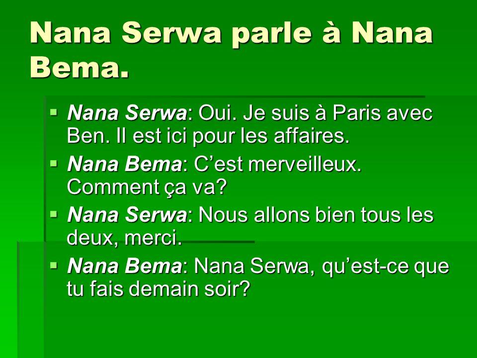 Nana Serwa parle à Nana Bema. Nana Serwa: Oui. Je suis à Paris avec Ben. Il est ici pour les affaires. Nana Serwa: Oui. Je suis à Paris avec Ben. Il e