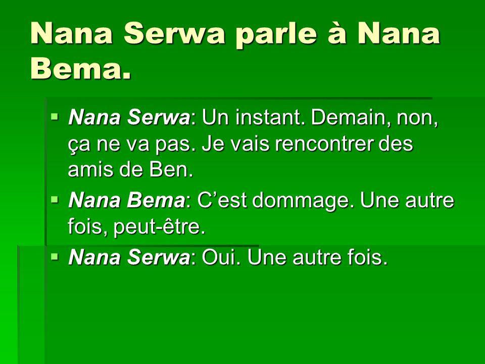 Nana Serwa parle à Nana Bema. Nana Serwa: Un instant. Demain, non, ça ne va pas. Je vais rencontrer des amis de Ben. Nana Serwa: Un instant. Demain, n