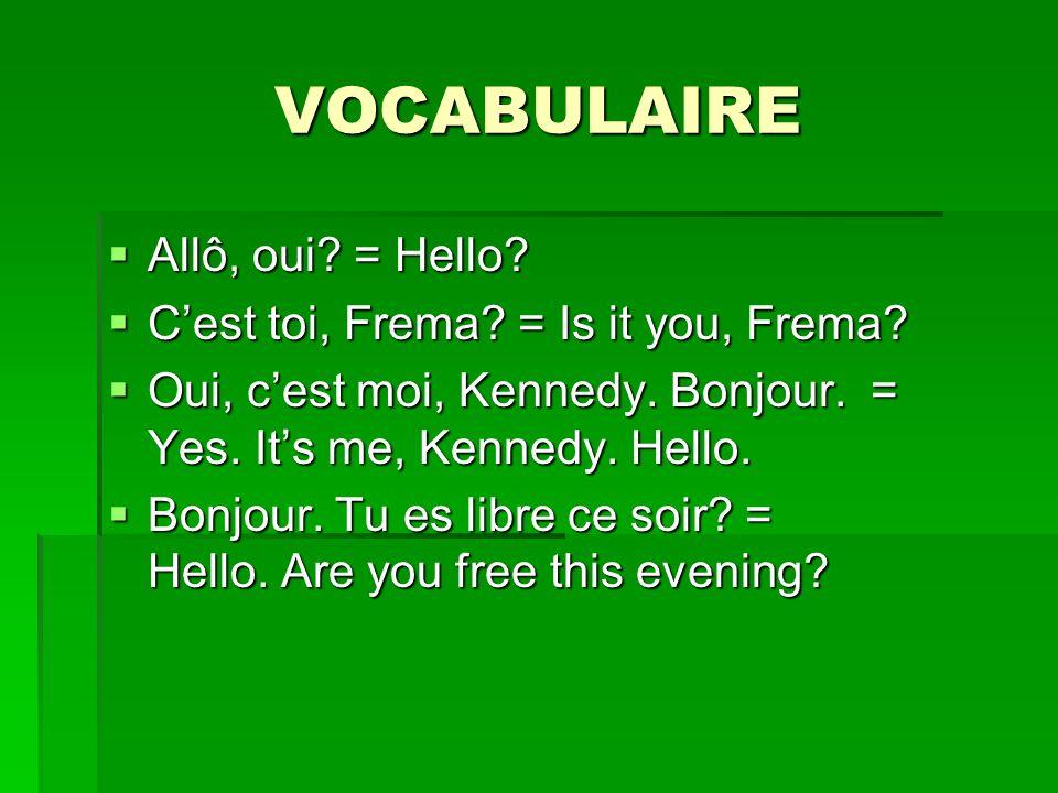 VOCABULAIRE Allô, oui? = Hello? Allô, oui? = Hello? Cest toi, Frema? = Is it you, Frema? Cest toi, Frema? = Is it you, Frema? Oui, cest moi, Kennedy.