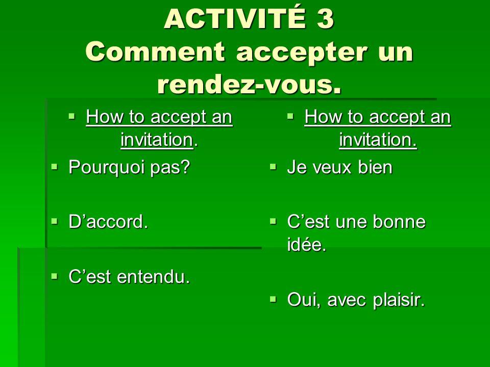 ACTIVITÉ 3 Comment accepter un rendez-vous. How to accept an invitation. How to accept an invitation. Pourquoi pas? Pourquoi pas? Daccord. Daccord. Ce