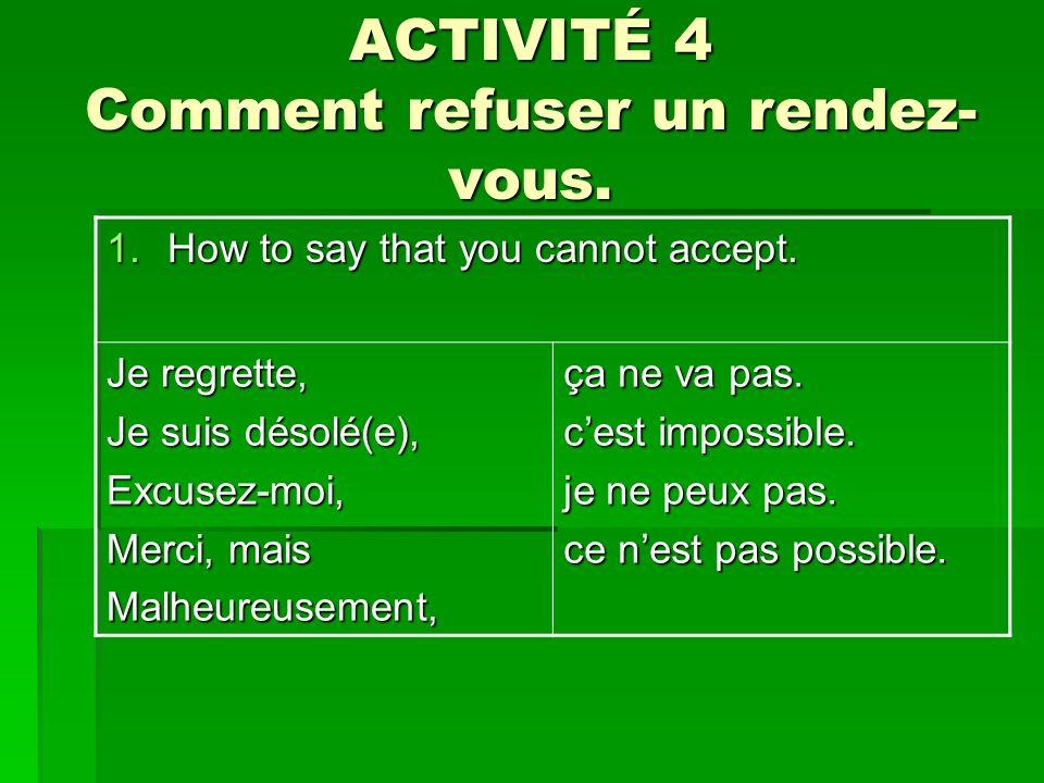 ACTIVITÉ 4 Comment refuser un rendez- vous. 1.How to say that you cannot accept. Je regrette, Je suis désolé(e), Excusez-moi, Merci, mais Malheureusem