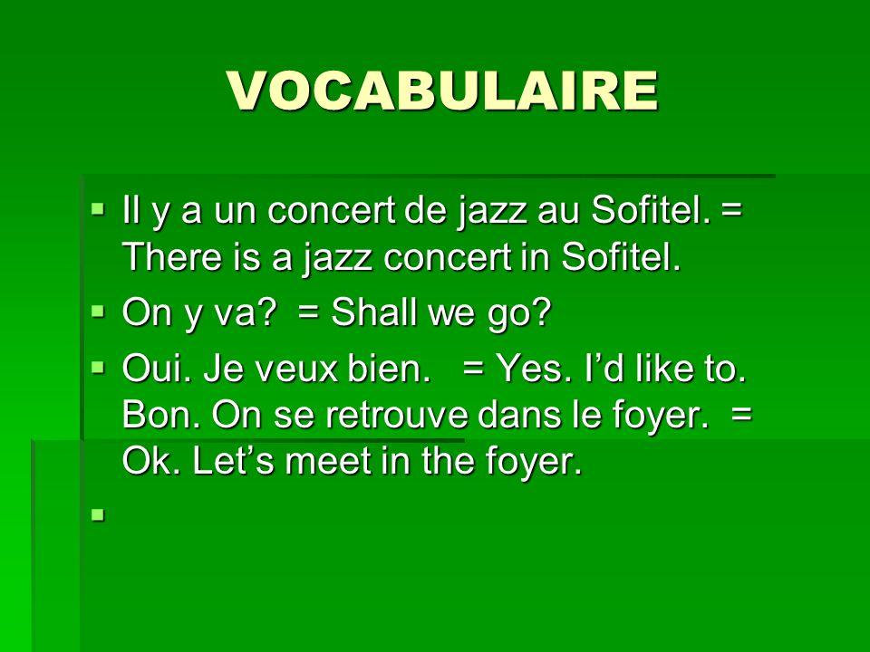VOCABULAIRE Il y a un concert de jazz au Sofitel. = There is a jazz concert in Sofitel. Il y a un concert de jazz au Sofitel. = There is a jazz concer