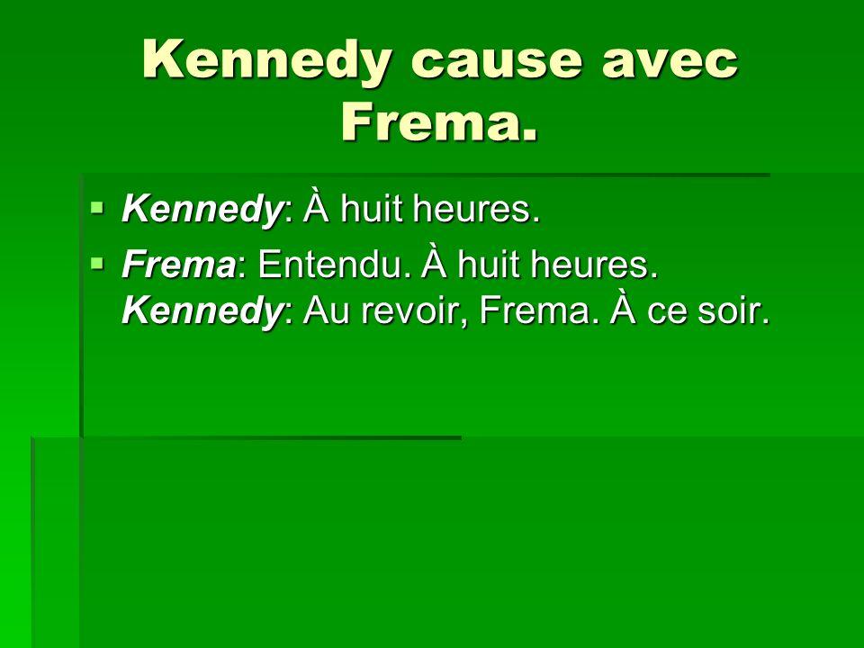 Kennedy cause avec Frema. Kennedy: À huit heures. Kennedy: À huit heures. Frema: Entendu. À huit heures. Kennedy: Au revoir, Frema. À ce soir. Frema: