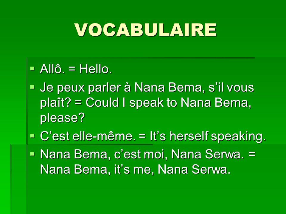 VOCABULAIRE Allô. = Hello. Allô. = Hello. Je peux parler à Nana Bema, sil vous plaît? = Could I speak to Nana Bema, please? Je peux parler à Nana Bema