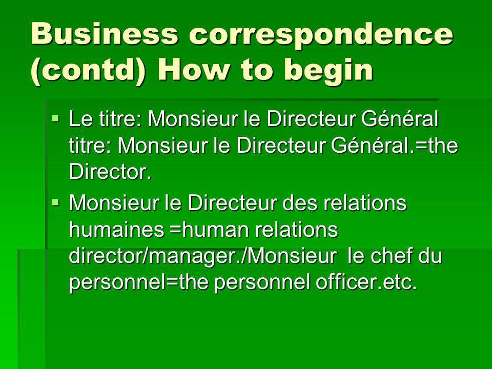 Business correspondence (contd) How to begin Le titre: Monsieur le Directeur Général titre: Monsieur le Directeur Général.=the Director.