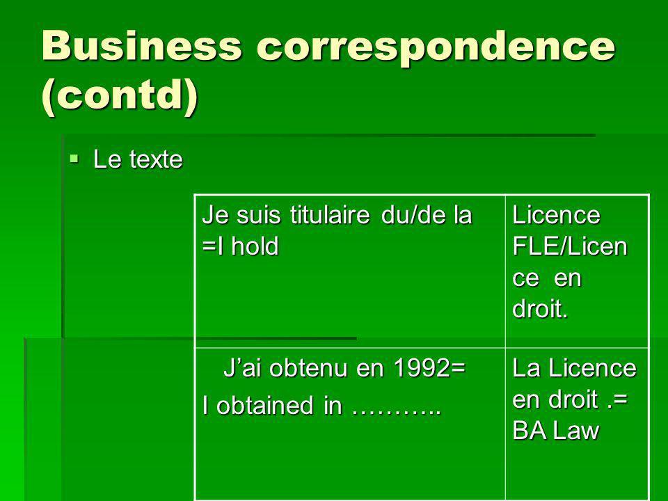 Business correspondence (contd) Le texte Le texte Je suis titulaire du/de la =I hold Licence FLE/Licen ce en droit.