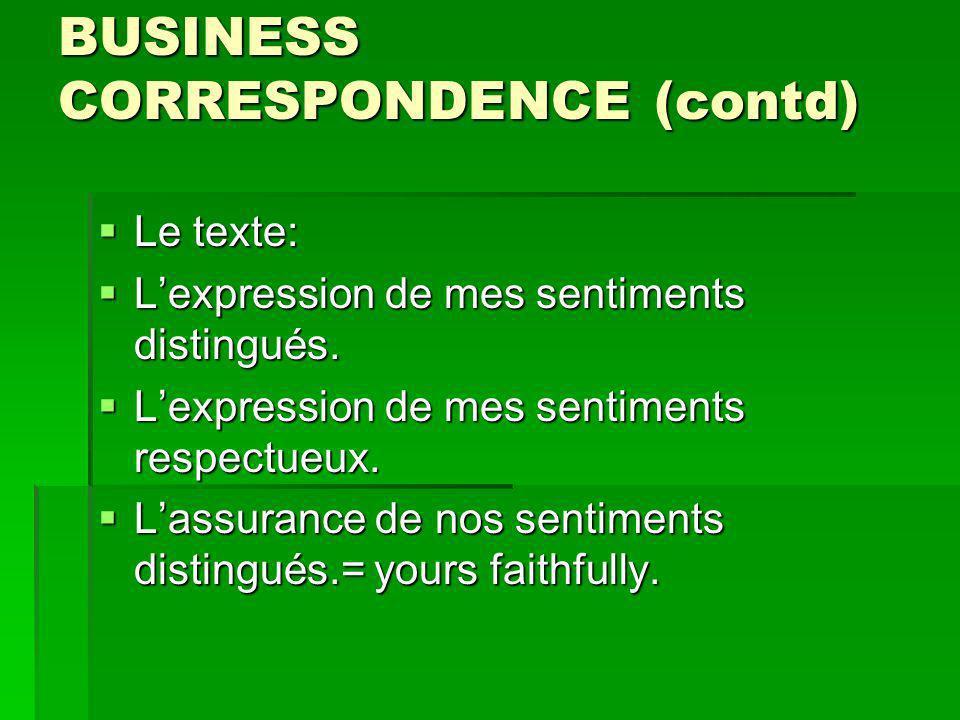 BUSINESS CORRESPONDENCE (contd) Le texte: Le texte: Lexpression de mes sentiments distingués.