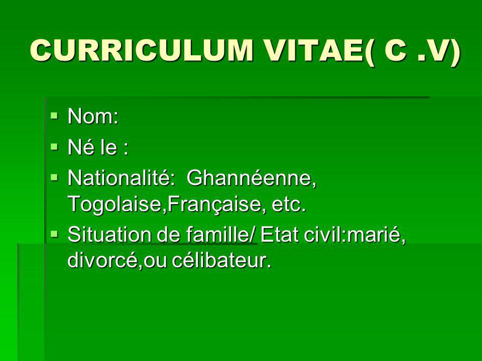 CURRICULUM VITAE( C.V) Nom: Nom: Né le : Né le : Nationalité: Ghannéenne, Togolaise,Française, etc.
