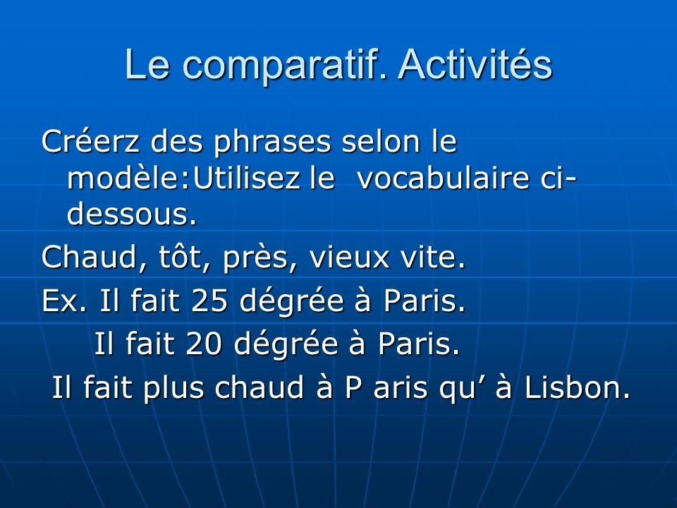 Le comparatif. Activités Créerz des phrases selon le modèle:Utilisez le vocabulaire ci- dessous. Chaud, tôt, près, vieux vite. Ex. Il fait 25 dégrée à