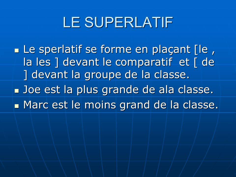LE SUPERLATIF Le sperlatif se forme en plaçant [le, la les ] devant le comparatif et [ de ] devant la groupe de la classe. Le sperlatif se forme en pl