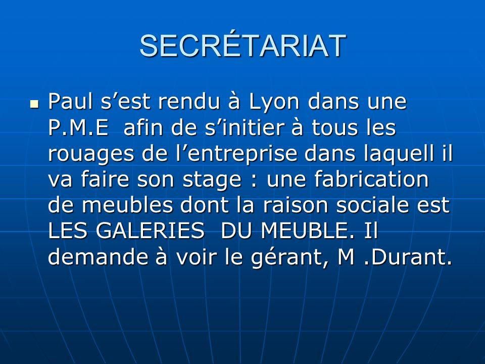 SECRÉTARIAT Paul sest rendu à Lyon dans une P.M.E afin de sinitier à tous les rouages de lentreprise dans laquell il va faire son stage : une fabricat