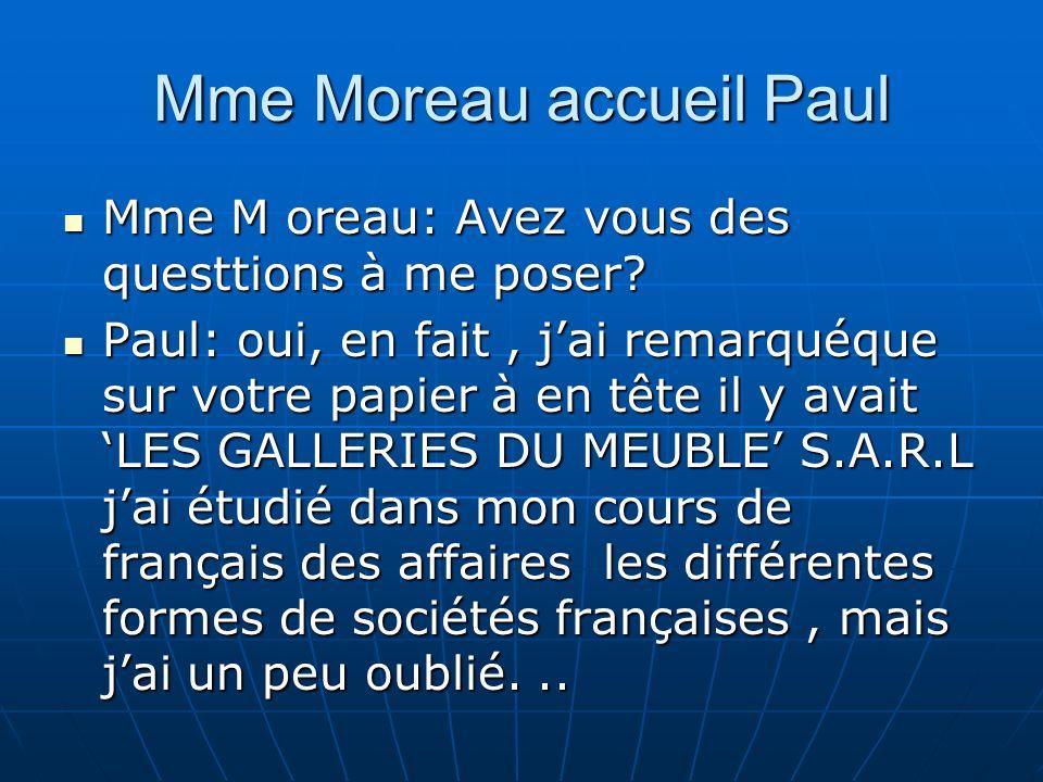 Mme Moreau accueil Paul Mme M oreau: Avez vous des questtions à me poser? Mme M oreau: Avez vous des questtions à me poser? Paul: oui, en fait, jai re
