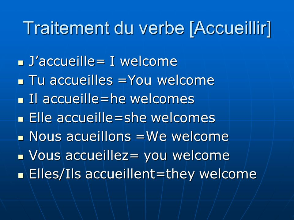 Traitement du verbe [Accueillir] Jaccueille= I welcome Jaccueille= I welcome Tu accueilles =You welcome Tu accueilles =You welcome Il accueille=he welcomes Il accueille=he welcomes Elle accueille=she welcomes Elle accueille=she welcomes Nous acueillons =We welcome Nous acueillons =We welcome Vous accueillez= you welcome Vous accueillez= you welcome Elles/Ils accueillent=they welcome Elles/Ils accueillent=they welcome