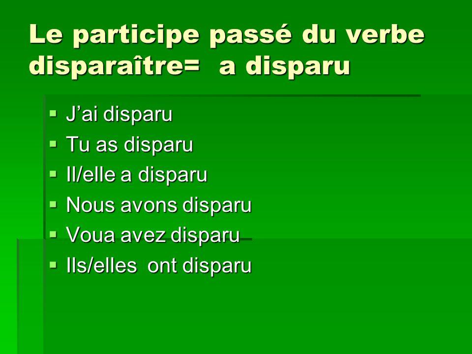 Le participe passé du verbe disparaître= a disparu Jai disparu Jai disparu Tu as disparu Tu as disparu Il/elle a disparu Il/elle a disparu Nous avons