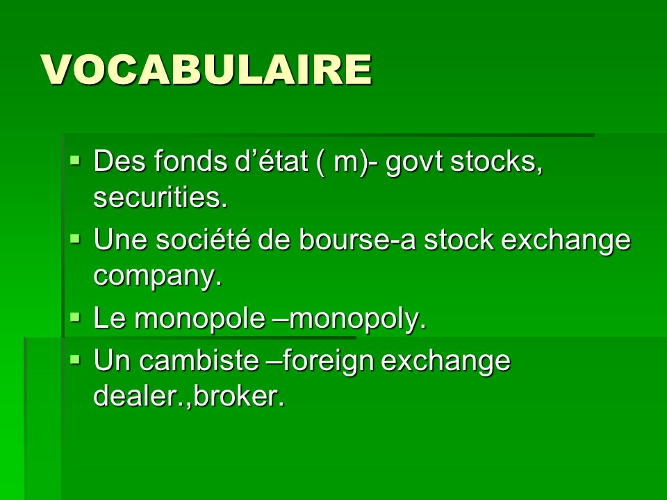 VOCABULAIRE Des fonds détat ( m)- govt stocks, securities.