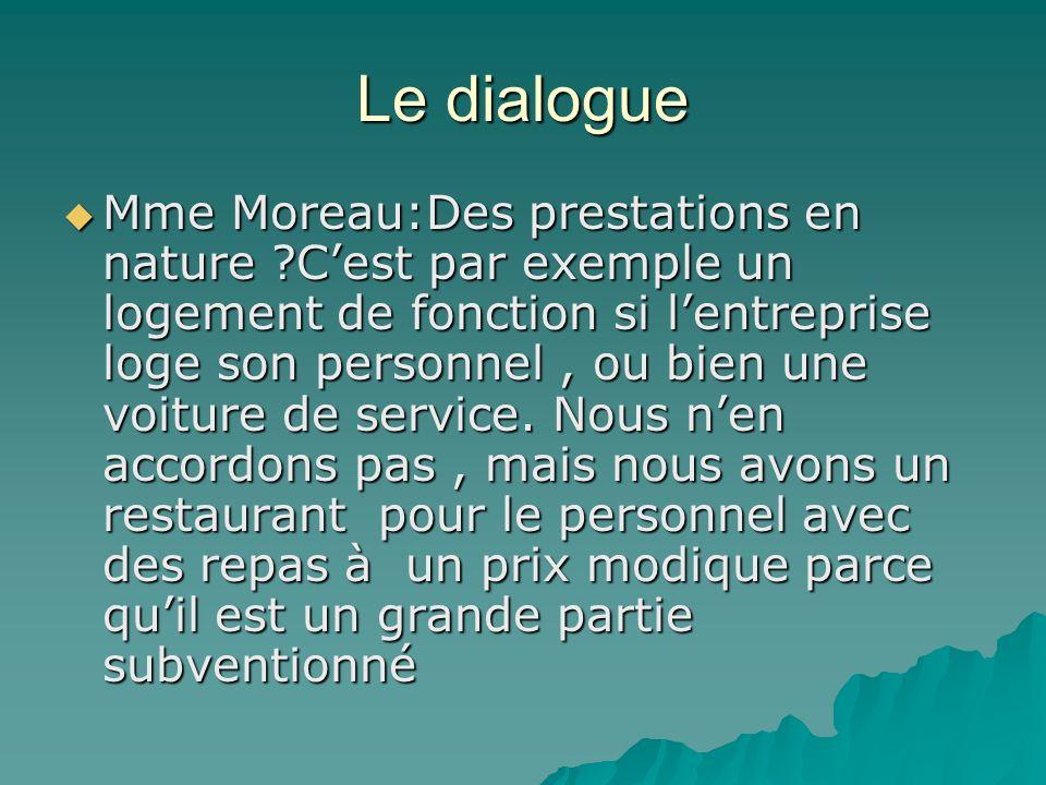 Le dialogue Mme Moreau:Des prestations en nature ?Cest par exemple un logement de fonction si lentreprise loge son personnel, ou bien une voiture de service.