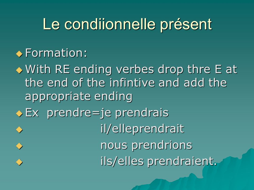 Le condiionnelle présent Formation: Formation: With RE ending verbes drop thre E at the end of the infintive and add the appropriate ending With RE ending verbes drop thre E at the end of the infintive and add the appropriate ending Ex prendre=je prendrais Ex prendre=je prendrais il/elleprendrait il/elleprendrait nous prendrions nous prendrions ils/elles prendraient.
