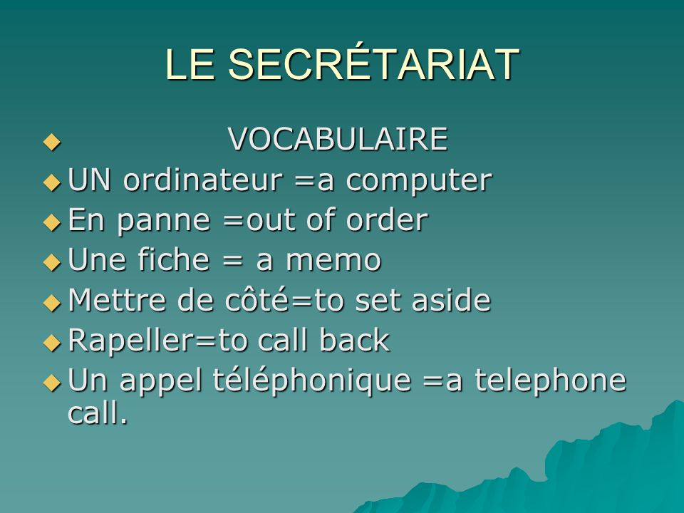 LE SECRÉTARIAT VOCABULAIRE VOCABULAIRE UN ordinateur =a computer UN ordinateur =a computer En panne =out of order En panne =out of order Une fiche = a memo Une fiche = a memo Mettre de côté=to set aside Mettre de côté=to set aside Rapeller=to call back Rapeller=to call back Un appel téléphonique =a telephone call.