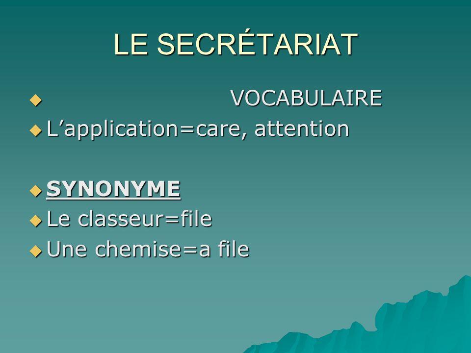 LE SECRÉTARIAT VOCABULAIRE VOCABULAIRE Lapplication=care, attention Lapplication=care, attention SYNONYME SYNONYME Le classeur=file Le classeur=file U