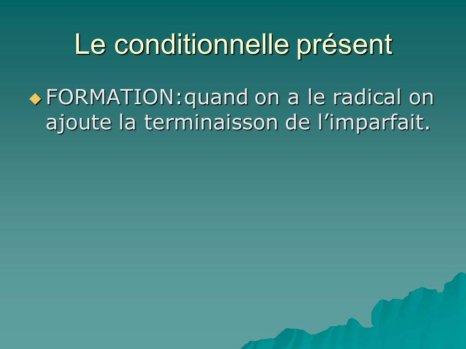 Le conditionnelle présent FORMATION:quand on a le radical on ajoute la terminaisson de limparfait.