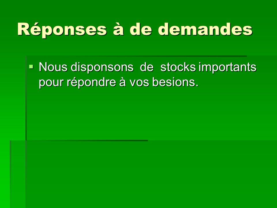 Réponses à de demandes Nous disponsons de stocks importants pour répondre à vos besions.