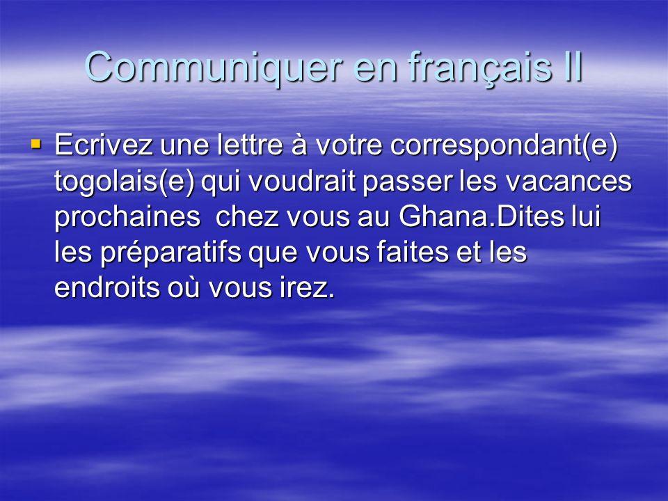 Communiquer en français II Ecrivez une lettre à votre correspondant(e) togolais(e) qui voudrait passer les vacances prochaines chez vous au Ghana.Dite