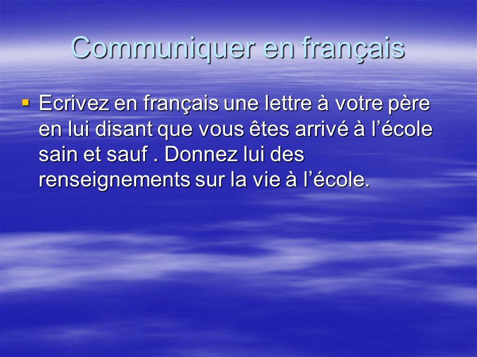 Communiquer en français Ecrivez en français une lettre à votre père en lui disant que vous êtes arrivé à lécole sain et sauf. Donnez lui des renseigne