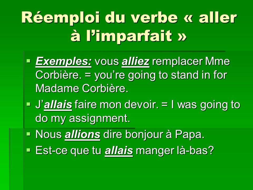 Réemploi du verbe « aller à limparfait » Exemples: vous alliez remplacer Mme Corbière.