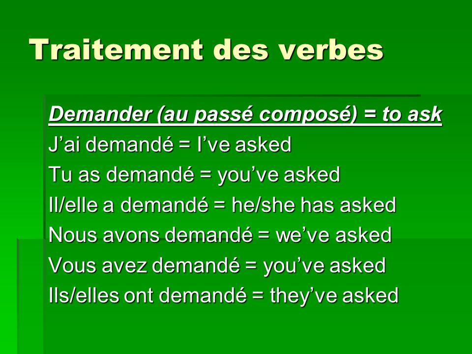 Traitement des verbes Demander (au passé composé) = to ask Jai demandé = Ive asked Tu as demandé = youve asked Il/elle a demandé = he/she has asked Nous avons demandé = weve asked Vous avez demandé = youve asked Ils/elles ont demandé = theyve asked