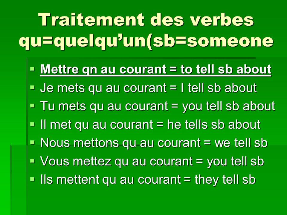 Traitement des verbes qu=quelquun(sb=someone Mettre qn au courant = to tell sb about Mettre qn au courant = to tell sb about Je mets qu au courant = I tell sb about Je mets qu au courant = I tell sb about Tu mets qu au courant = you tell sb about Tu mets qu au courant = you tell sb about Il met qu au courant = he tells sb about Il met qu au courant = he tells sb about Nous mettons qu au courant = we tell sb Nous mettons qu au courant = we tell sb Vous mettez qu au courant = you tell sb Vous mettez qu au courant = you tell sb Ils mettent qu au courant = they tell sb Ils mettent qu au courant = they tell sb