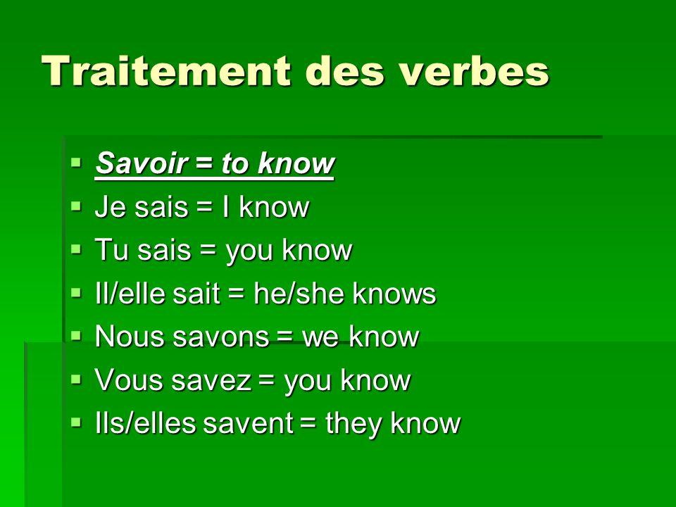 Traitement des verbes Savoir = to know Savoir = to know Je sais = I know Je sais = I know Tu sais = you know Tu sais = you know Il/elle sait = he/she knows Il/elle sait = he/she knows Nous savons = we know Nous savons = we know Vous savez = you know Vous savez = you know Ils/elles savent = they know Ils/elles savent = they know