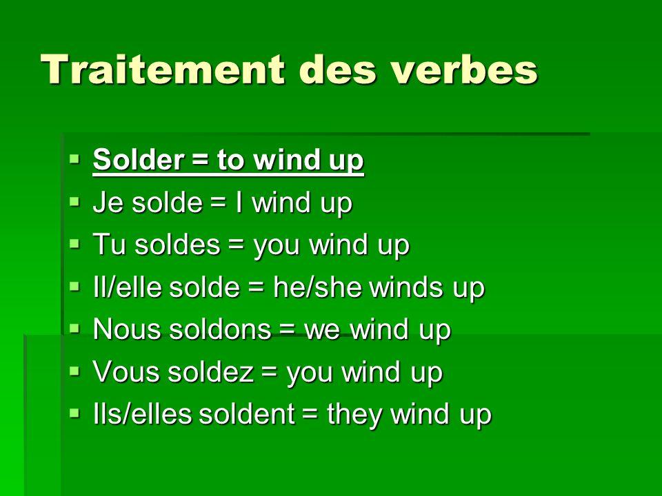 Traitement des verbes Solder = to wind up Solder = to wind up Je solde = I wind up Je solde = I wind up Tu soldes = you wind up Tu soldes = you wind up Il/elle solde = he/she winds up Il/elle solde = he/she winds up Nous soldons = we wind up Nous soldons = we wind up Vous soldez = you wind up Vous soldez = you wind up Ils/elles soldent = they wind up Ils/elles soldent = they wind up