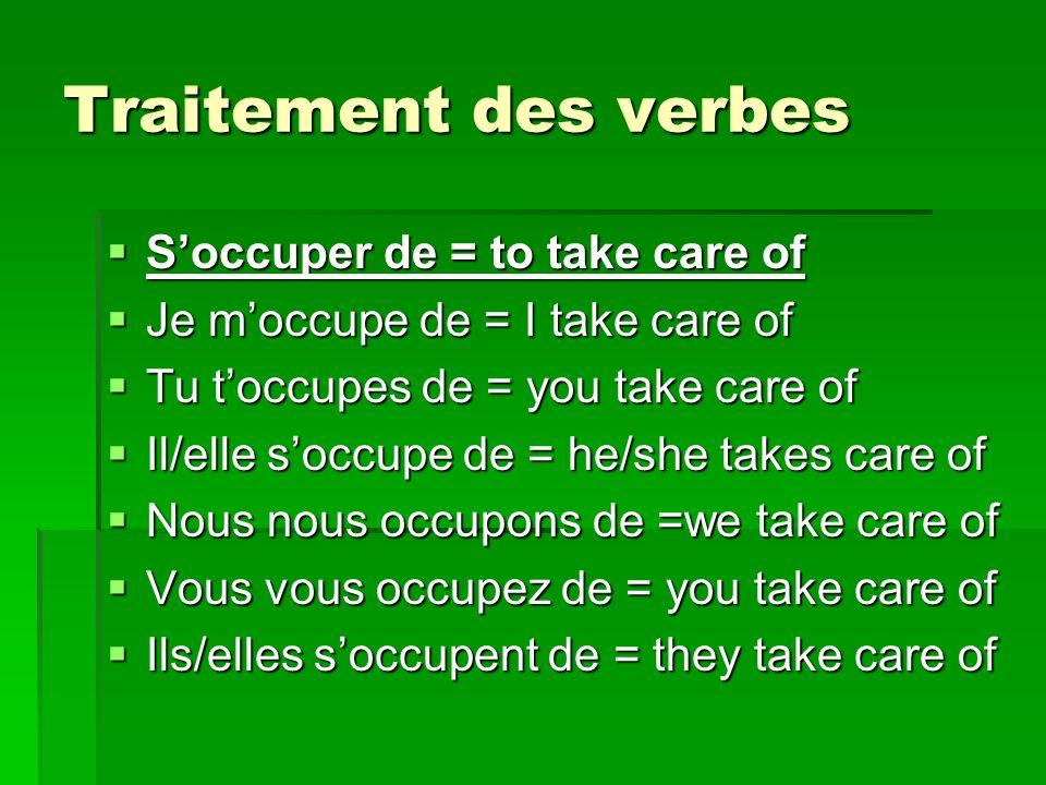 Traitement des verbes Soccuper de = to take care of Soccuper de = to take care of Je moccupe de = I take care of Je moccupe de = I take care of Tu toccupes de = you take care of Tu toccupes de = you take care of Il/elle soccupe de = he/she takes care of Il/elle soccupe de = he/she takes care of Nous nous occupons de =we take care of Nous nous occupons de =we take care of Vous vous occupez de = you take care of Vous vous occupez de = you take care of Ils/elles soccupent de = they take care of Ils/elles soccupent de = they take care of