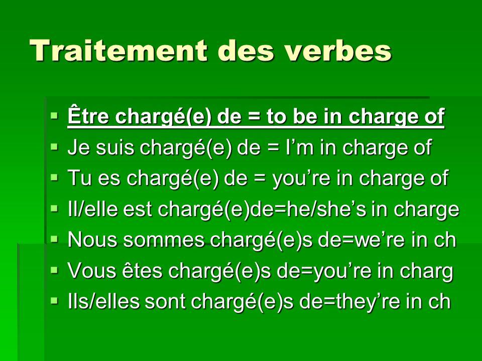 Traitement des verbes Être chargé(e) de = to be in charge of Être chargé(e) de = to be in charge of Je suis chargé(e) de = Im in charge of Je suis chargé(e) de = Im in charge of Tu es chargé(e) de = youre in charge of Tu es chargé(e) de = youre in charge of Il/elle est chargé(e)de=he/shes in charge Il/elle est chargé(e)de=he/shes in charge Nous sommes chargé(e)s de=were in ch Nous sommes chargé(e)s de=were in ch Vous êtes chargé(e)s de=youre in charg Vous êtes chargé(e)s de=youre in charg Ils/elles sont chargé(e)s de=theyre in ch Ils/elles sont chargé(e)s de=theyre in ch