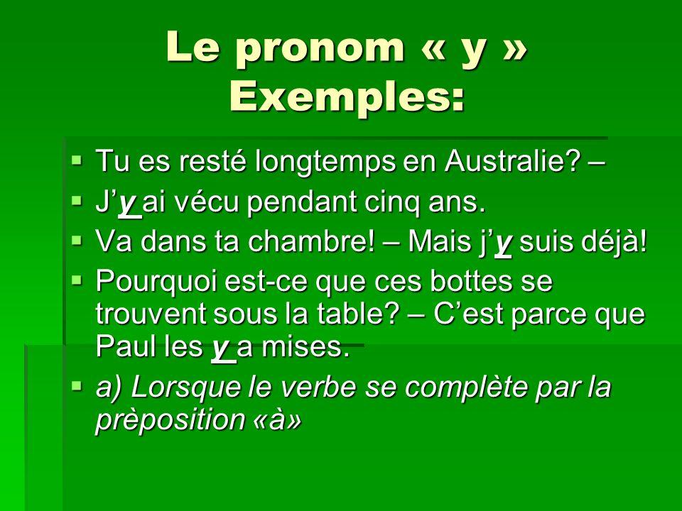 Le pronom « y » Exemples: Tu es resté longtemps en Australie? – Tu es resté longtemps en Australie? – Jy ai vécu pendant cinq ans. Jy ai vécu pendant