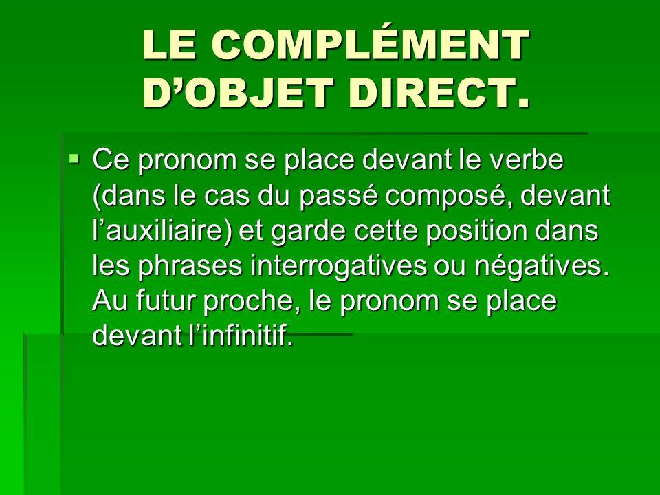 LE COMPLÉMENT DOBJET DIRECT. Ce pronom se place devant le verbe (dans le cas du passé composé, devant lauxiliaire) et garde cette position dans les ph