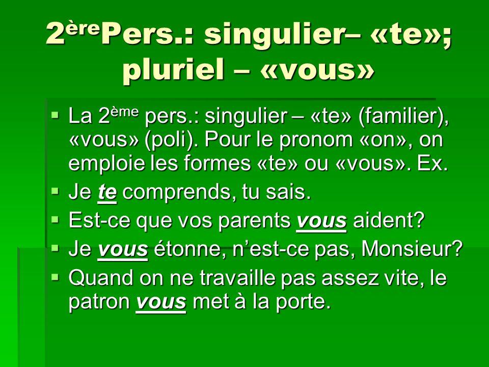 2 ère Pers.: singulier– «te»; pluriel – «vous» La 2 ème pers.: singulier – «te» (familier), «vous» (poli). Pour le pronom «on», on emploie les formes