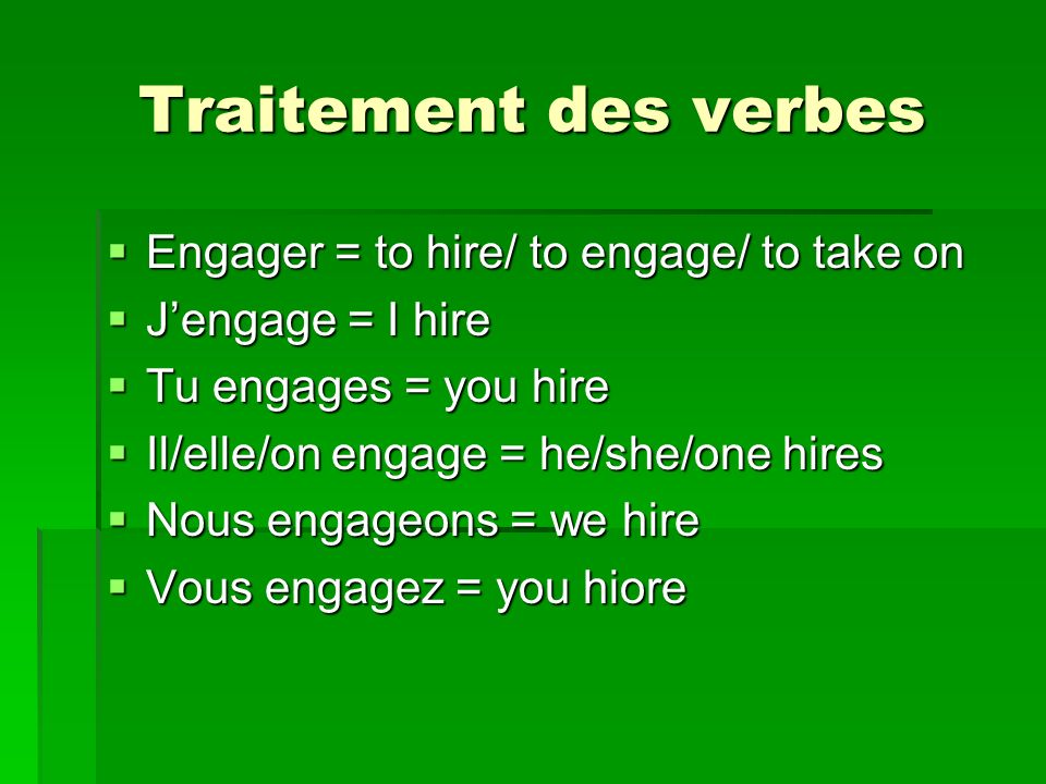 Traitement des verbes Engager = to hire/ to engage/ to take on Engager = to hire/ to engage/ to take on Jengage = I hire Jengage = I hire Tu engages = you hire Tu engages = you hire Il/elle/on engage = he/she/one hires Il/elle/on engage = he/she/one hires Nous engageons = we hire Nous engageons = we hire Vous engagez = you hiore Vous engagez = you hiore