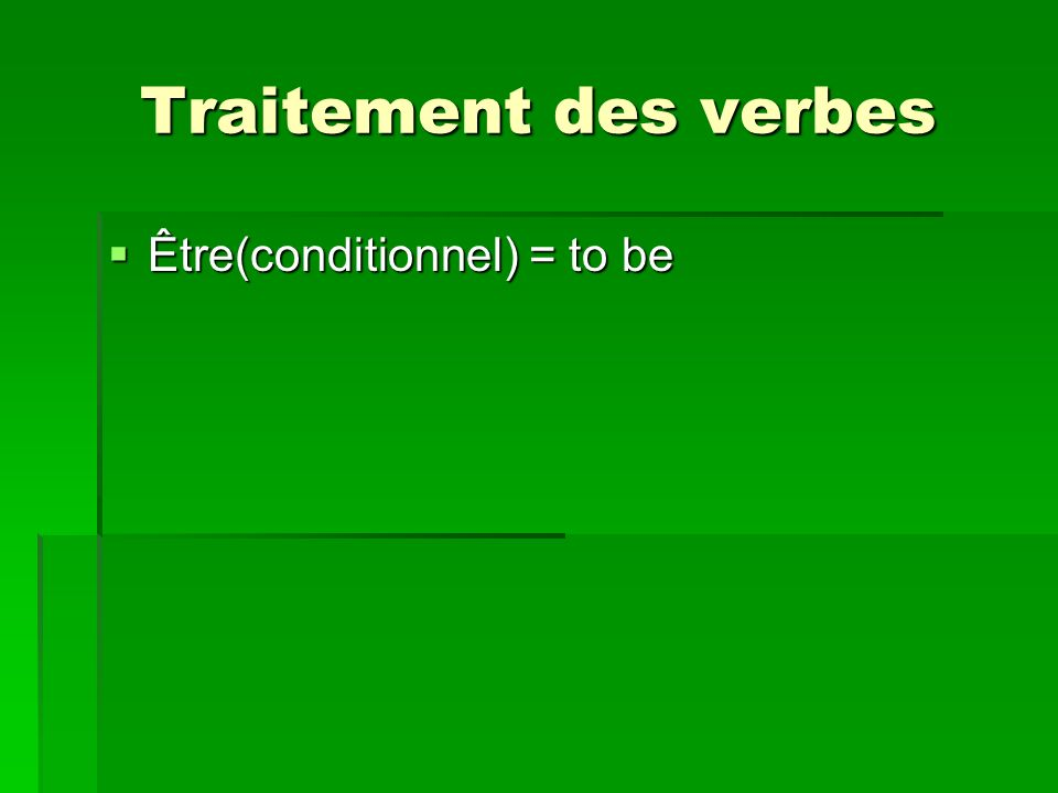 Traitement des verbes Être(conditionnel) = to be Être(conditionnel) = to be