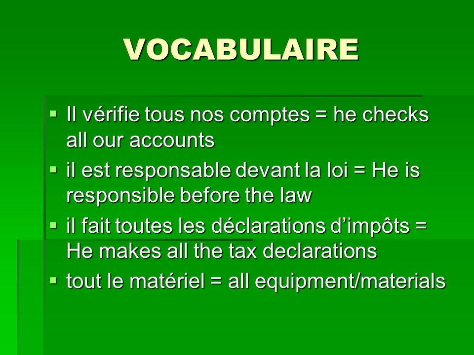 VOCABULAIRE Il vérifie tous nos comptes = he checks all our accounts Il vérifie tous nos comptes = he checks all our accounts il est responsable devant la loi = He is responsible before the law il est responsable devant la loi = He is responsible before the law il fait toutes les déclarations dimpôts = He makes all the tax declarations il fait toutes les déclarations dimpôts = He makes all the tax declarations tout le matériel = all equipment/materials tout le matériel = all equipment/materials