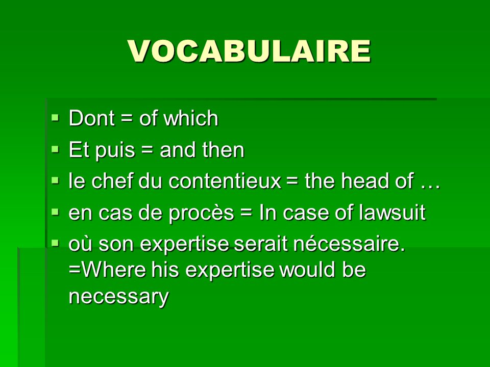 VOCABULAIRE Dont = of which Dont = of which Et puis = and then Et puis = and then le chef du contentieux = the head of … le chef du contentieux = the head of … en cas de procès = In case of lawsuit en cas de procès = In case of lawsuit où son expertise serait nécessaire.