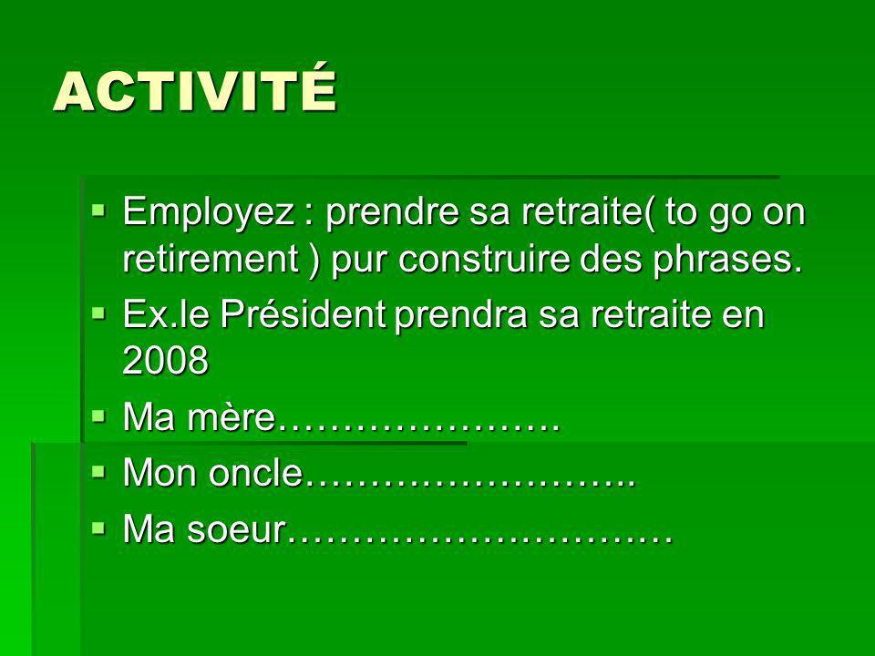 ACTIVITÉ Employez : prendre sa retraite( to go on retirement ) pur construire des phrases.