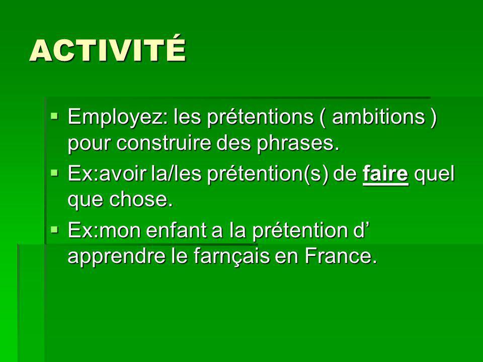 ACTIVITÉ Employez: les prétentions ( ambitions ) pour construire des phrases. Employez: les prétentions ( ambitions ) pour construire des phrases. Ex: