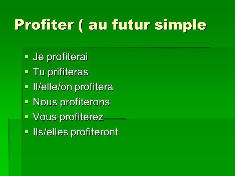 Profiter ( au futur simple Je profiterai Je profiterai Tu prifiteras Tu prifiteras Il/elle/on profitera Il/elle/on profitera Nous profiterons Nous profiterons Vous profiterez Vous profiterez Ils/elles profiteront Ils/elles profiteront