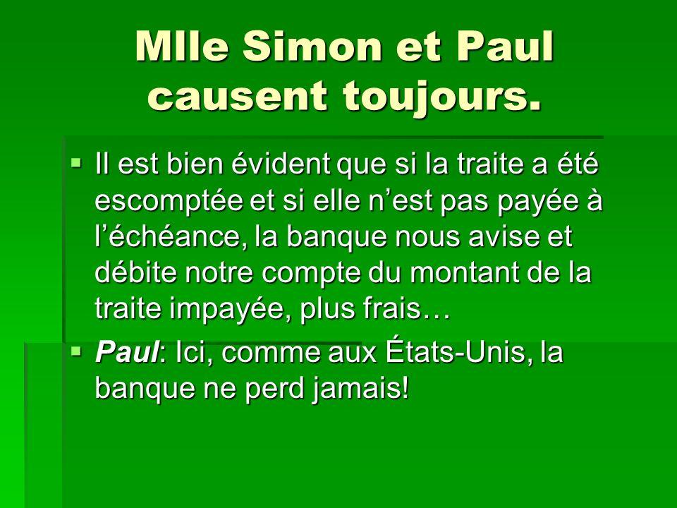 Mlle Simon et Paul causent toujours. Il est bien évident que si la traite a été escomptée et si elle nest pas payée à léchéance, la banque nous avise