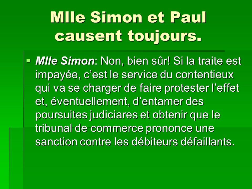 Mlle Simon et Paul causent toujours. Mlle Simon: Non, bien sûr! Si la traite est impayée, cest le service du contentieux qui va se charger de faire pr